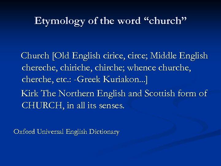 "Etymology of the word ""church"" Church [Old English cirice, circe; Middle English chereche, chiriche,"