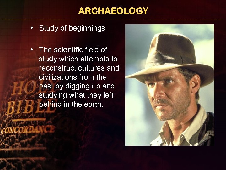 ARCHAEOLOGY • Study of beginnings • The scientific field of study which attempts to