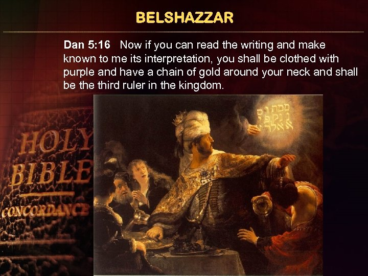 BELSHAZZAR Dan 5: 16 Now if you can read the writing and make known