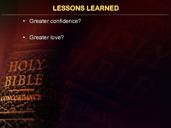 LESSONS LEARNED • Greater confidence? • Greater love?