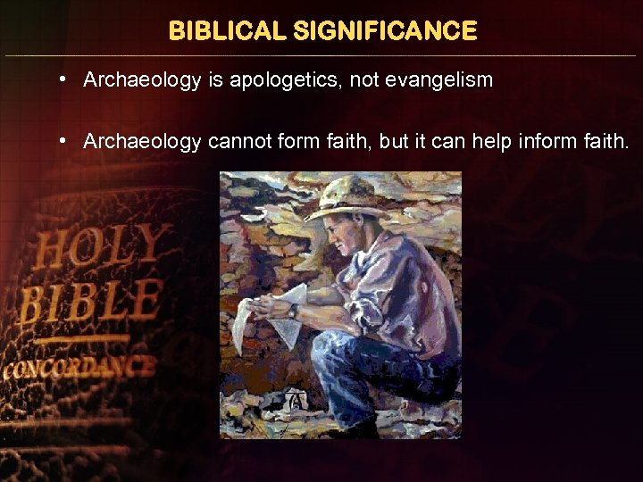 BIBLICAL SIGNIFICANCE • Archaeology is apologetics, not evangelism • Archaeology cannot form faith, but