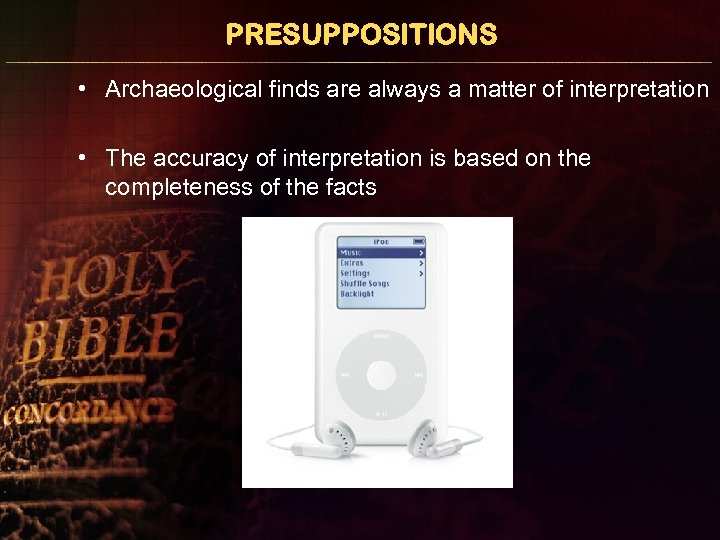 PRESUPPOSITIONS • Archaeological finds are always a matter of interpretation • The accuracy of