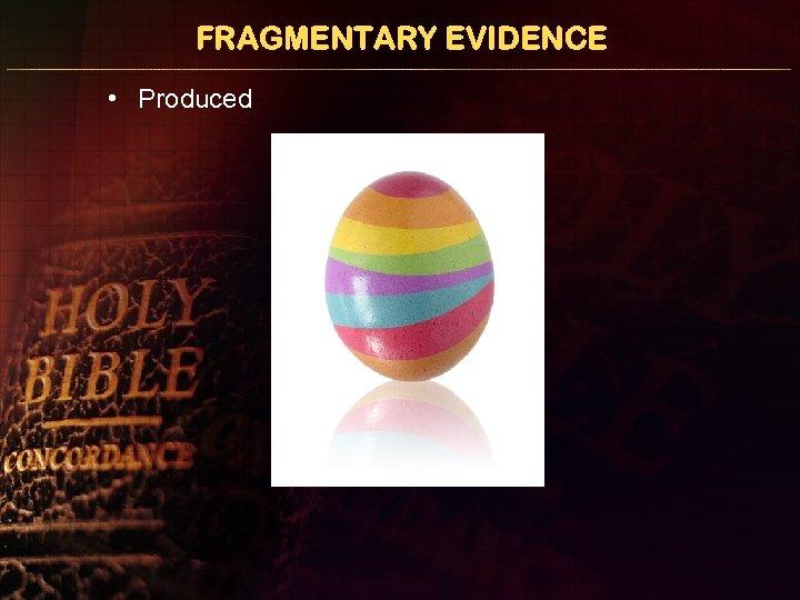 FRAGMENTARY EVIDENCE • Produced