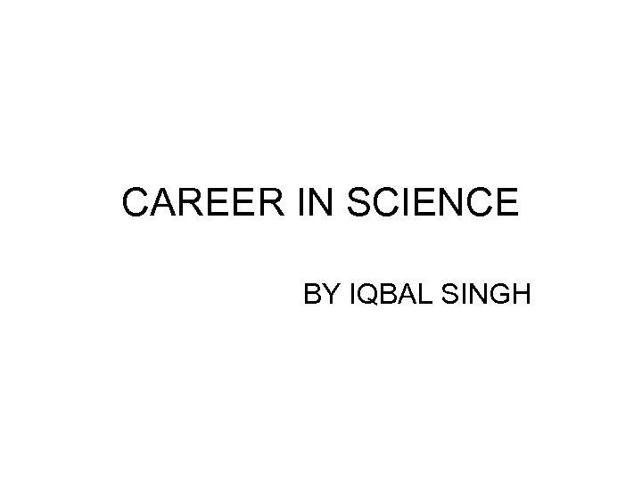 CAREER IN SCIENCE BY IQBAL SINGH