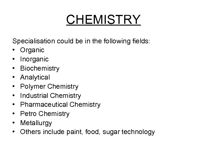CHEMISTRY Specialisation could be in the following fields: • Organic • Inorganic • Biochemistry