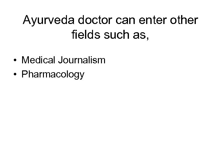 Ayurveda doctor can enter other fields such as, • Medical Journalism • Pharmacology