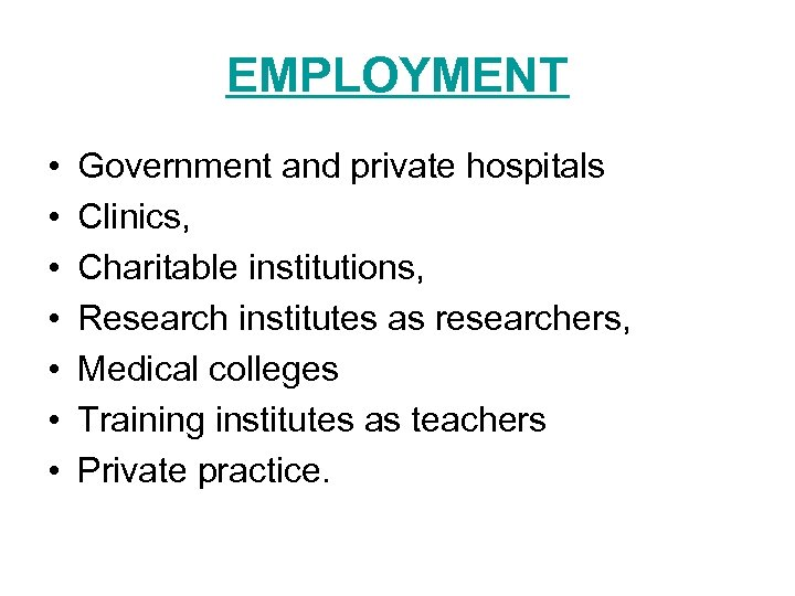 EMPLOYMENT • • Government and private hospitals Clinics, Charitable institutions, Research institutes as researchers,