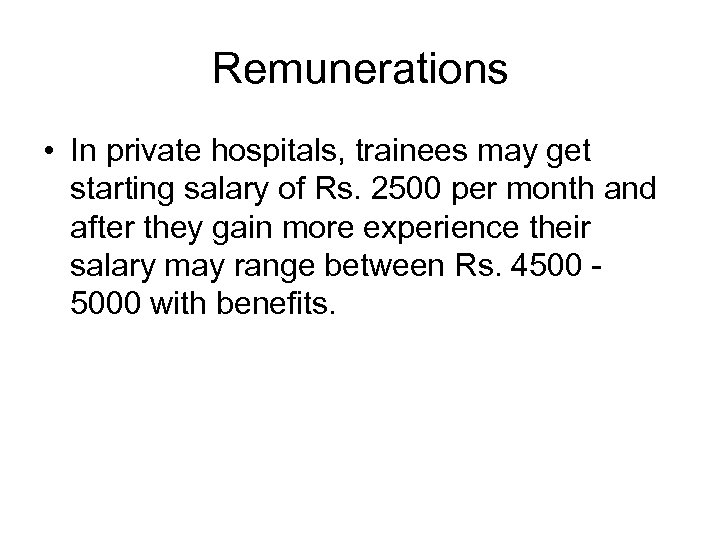 Remunerations • In private hospitals, trainees may get starting salary of Rs. 2500 per