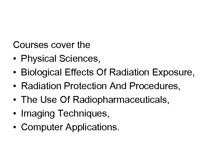 Courses cover the • Physical Sciences, • Biological Effects Of Radiation Exposure, • Radiation