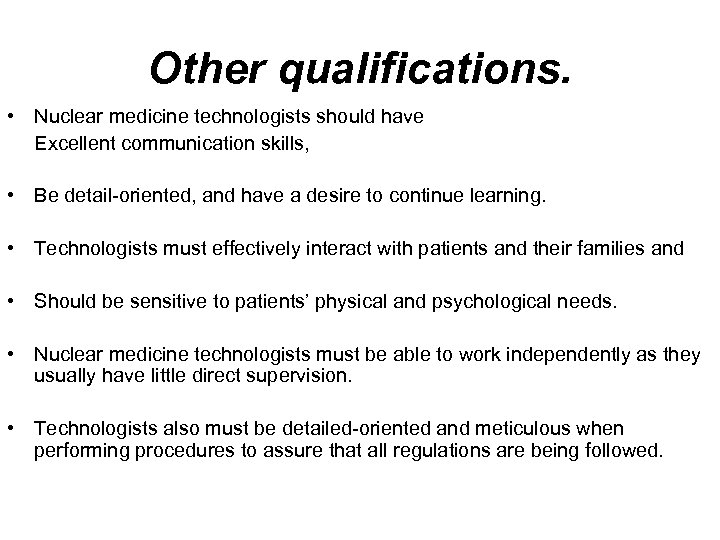Other qualifications. • Nuclear medicine technologists should have Excellent communication skills, • Be detail-oriented,