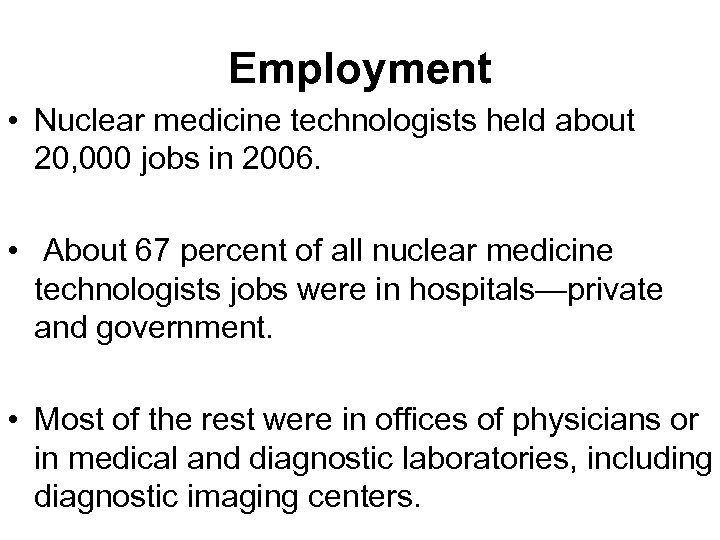 Employment • Nuclear medicine technologists held about 20, 000 jobs in 2006. • About