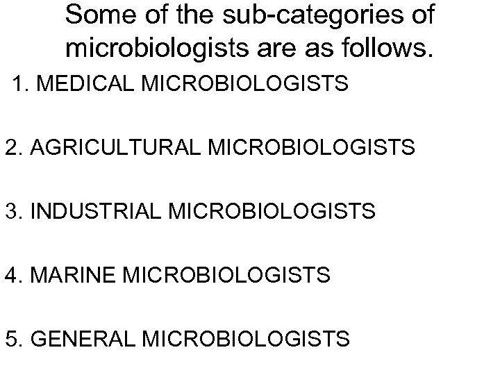 Some of the sub-categories of microbiologists are as follows. 1. MEDICAL MICROBIOLOGISTS 2. AGRICULTURAL