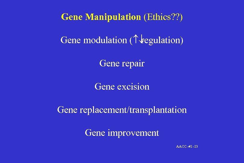 Gene Manipulation (Ethics? ? ) Gene modulation ( ¯ regulation) Gene repair Gene excision