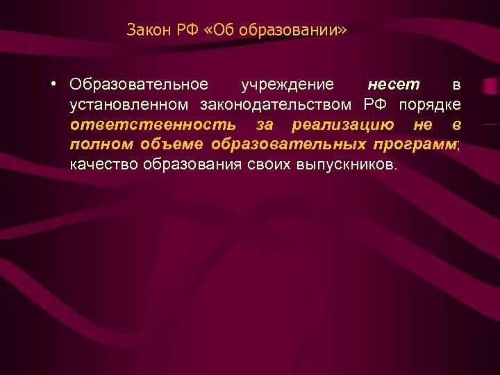 Закон РФ «Об образовании» • Образовательное учреждение несет в установленном законодательством РФ порядке ответственность