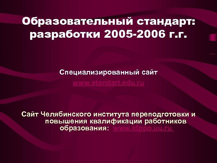 Образовательный стандарт: разработки 2005 -2006 г. г. Специализированный сайт www. standart. edu. ru Сайт