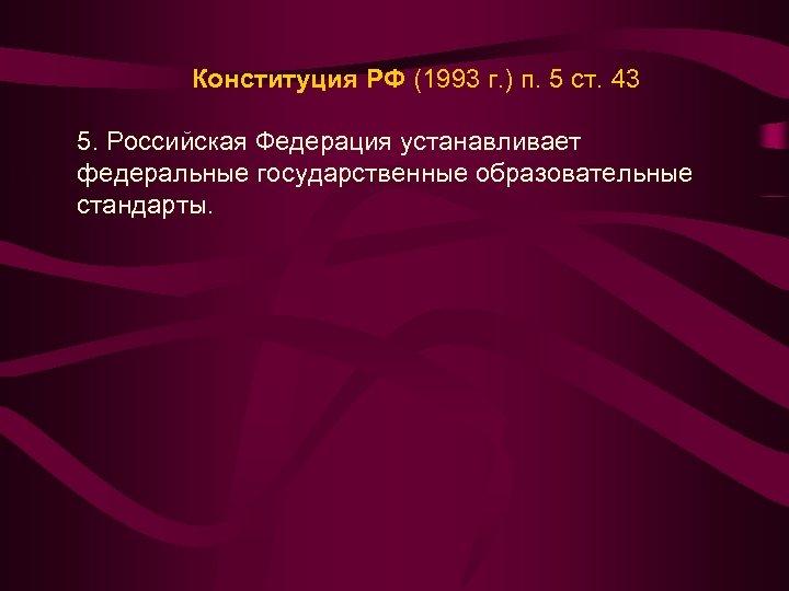 Конституция РФ (1993 г. ) п. 5 ст. 43 5. Российская Федерация устанавливает федеральные