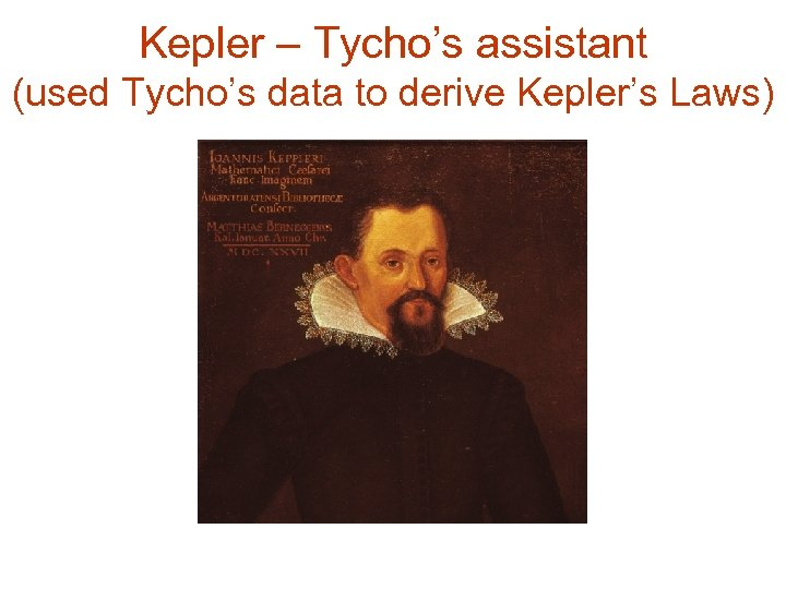 Kepler – Tycho's assistant (used Tycho's data to derive Kepler's Laws)