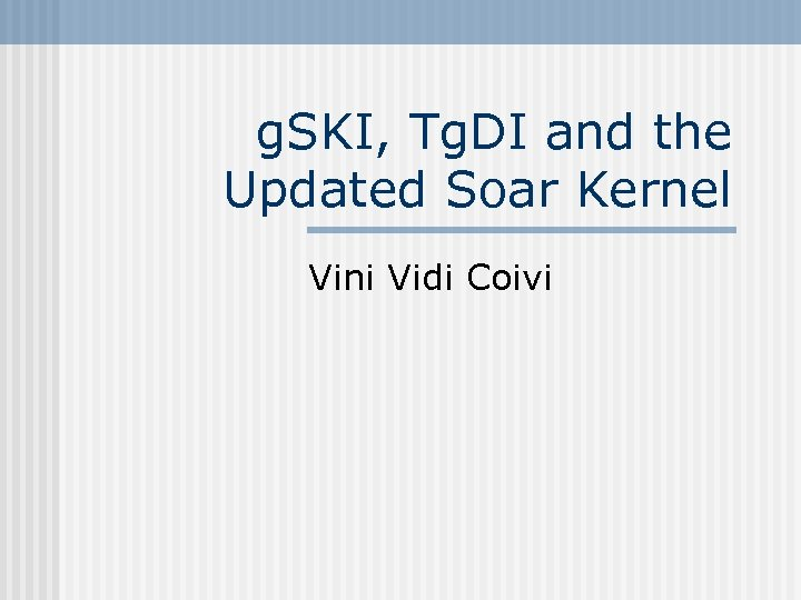 g. SKI, Tg. DI and the Updated Soar Kernel Vini Vidi Coivi