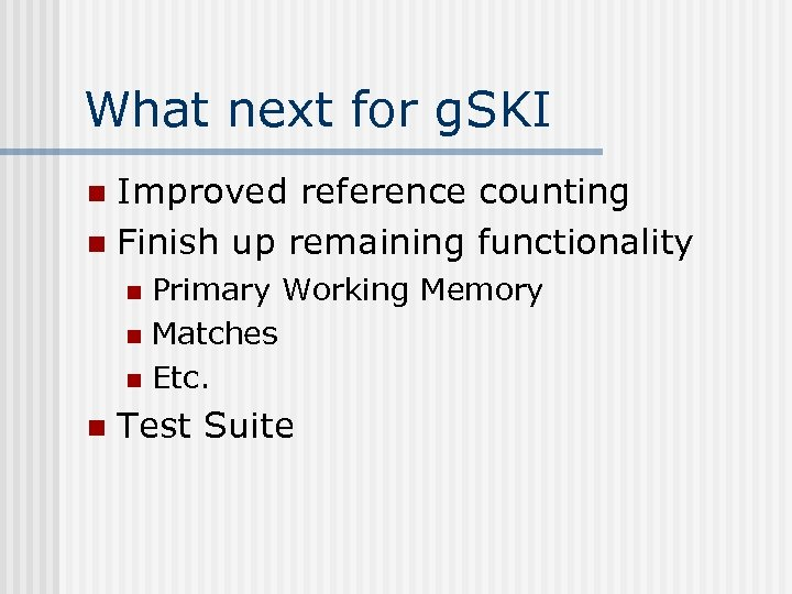 What next for g. SKI Improved reference counting n Finish up remaining functionality n