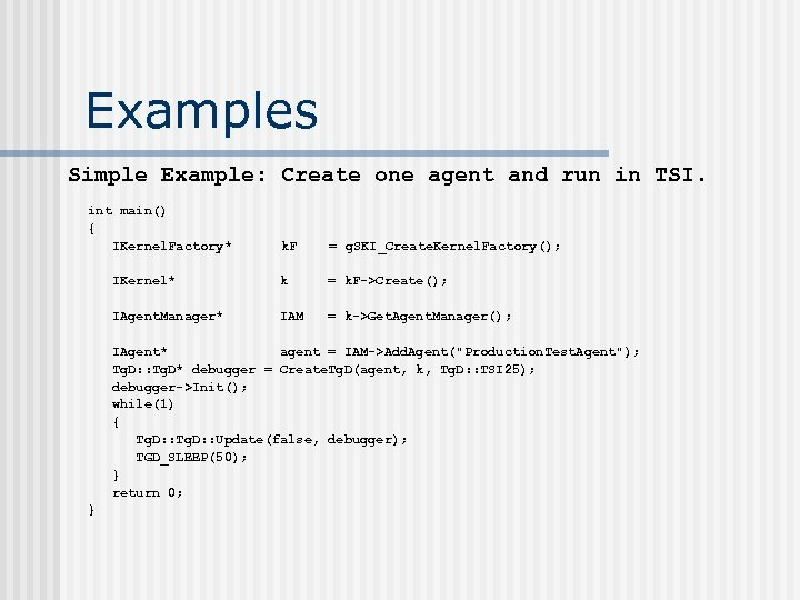 Examples Simple Example: Create one agent and run in TSI. int main() { IKernel.