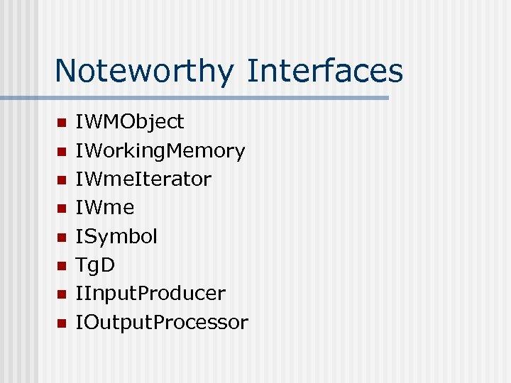 Noteworthy Interfaces n n n n IWMObject IWorking. Memory IWme. Iterator IWme ISymbol Tg.