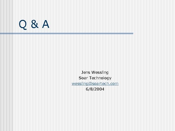 Q&A Jens Wessling Soar Technology wessling@soartech. com 6/8/2004