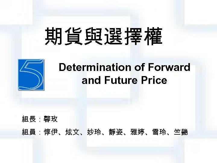 期貨與選擇權 Determination of Forward and Future Price 組長:馨玫 組員:惇伊、炫文、妙玲、靜姿、雅婷、雪玲、竺艷