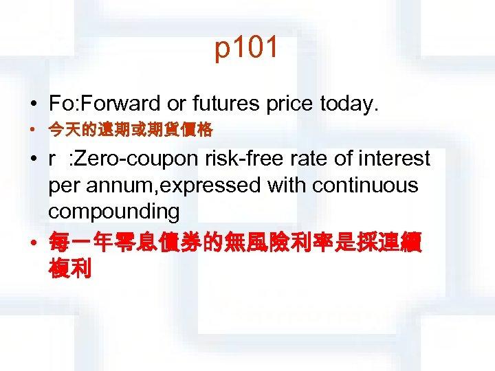 p 101 • Fο: Forward or futures price today. • 今天的遠期或期貨價格 • r :
