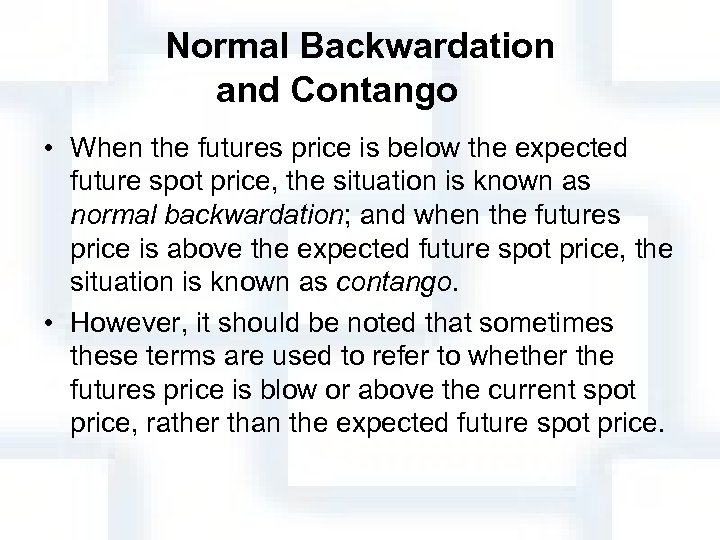 Normal Backwardation and Contango • When the futures price is below the expected future