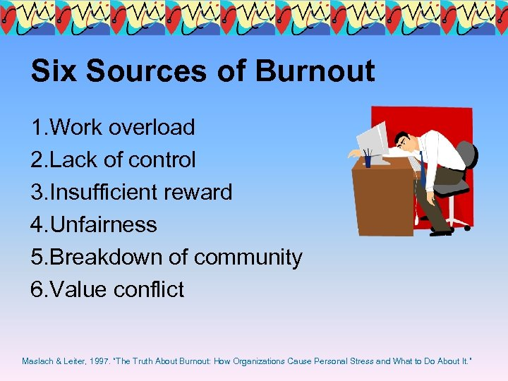 Six Sources of Burnout 1. Work overload 2. Lack of control 3. Insufficient reward