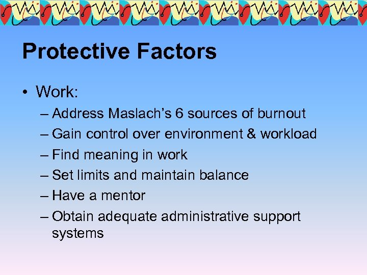 Protective Factors • Work: – Address Maslach's 6 sources of burnout – Gain control