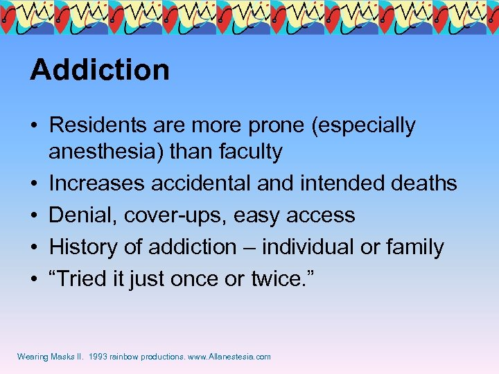 Addiction • Residents are more prone (especially anesthesia) than faculty • Increases accidental and