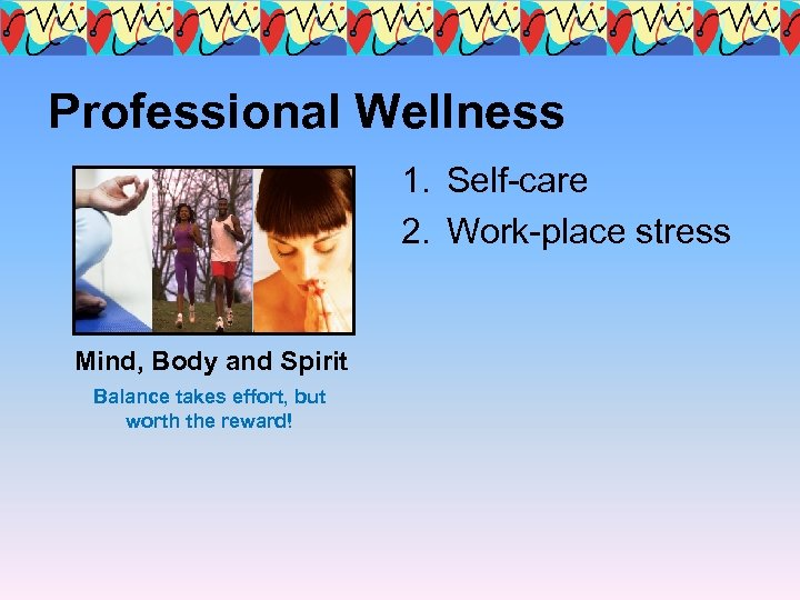 Professional Wellness 1. Self-care 2. Work-place stress Mind, Body and Spirit Balance takes effort,