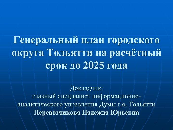 Генеральный план городского округа Тольятти на расчётный срок до 2025 года Докладчик: главный специалист