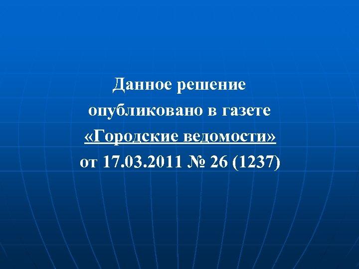 Данное решение опубликовано в газете «Городские ведомости» от 17. 03. 2011 № 26