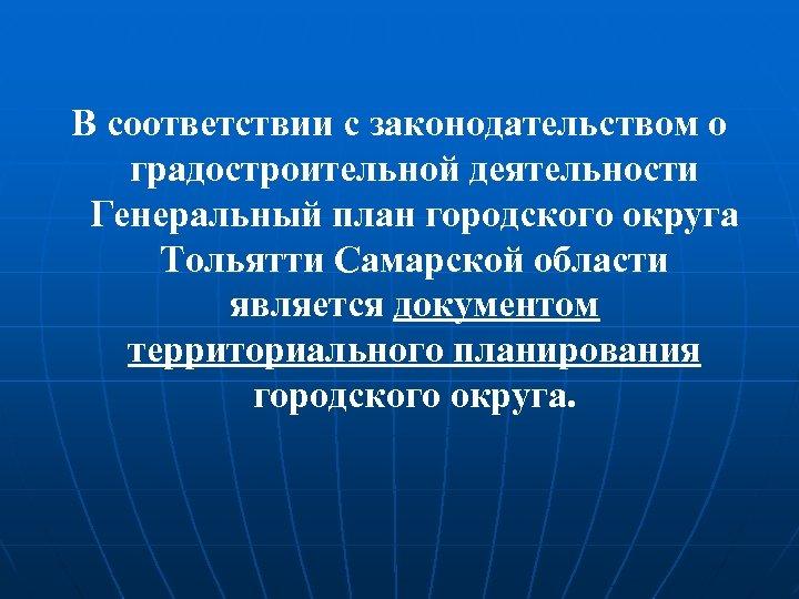 В соответствии с законодательством о градостроительной деятельности Генеральный план городского округа Тольятти Самарской