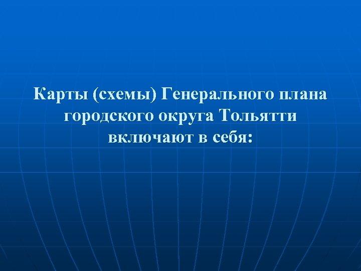 Карты (схемы) Генерального плана городского округа Тольятти включают в себя: