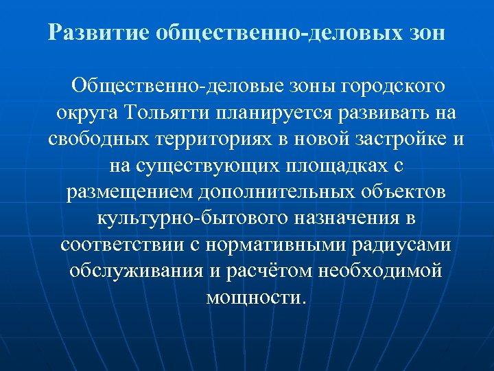 Развитие общественно-деловых зон Общественно-деловые зоны городского округа Тольятти планируется развивать на свободных территориях в