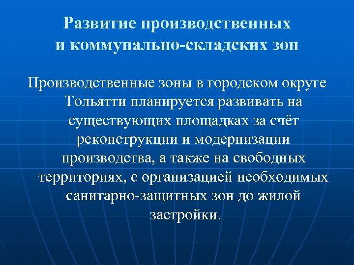 Развитие производственных и коммунально-складских зон Производственные зоны в городском округе Тольятти планируется развивать на