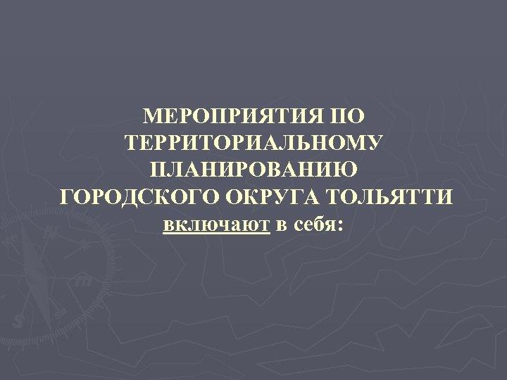 МЕРОПРИЯТИЯ ПО ТЕРРИТОРИАЛЬНОМУ ПЛАНИРОВАНИЮ ГОРОДСКОГО ОКРУГА ТОЛЬЯТТИ включают в себя: