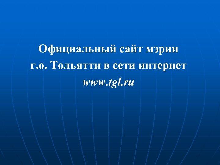 Официальный сайт мэрии г. о. Тольятти в сети интернет www. tgl. ru