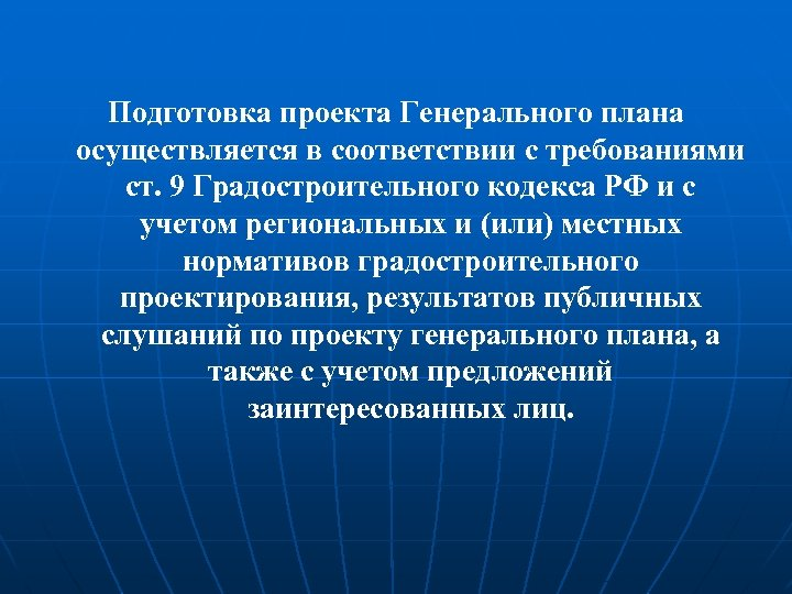Подготовка проекта Генерального плана осуществляется в соответствии с требованиями ст. 9 Градостроительного кодекса