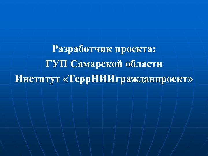 Разработчик проекта: ГУП Самарской области Институт «Терр. НИИгражданпроект»