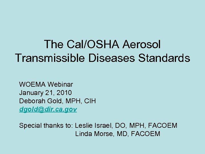 The Cal/OSHA Aerosol Transmissible Diseases Standards WOEMA Webinar January 21, 2010 Deborah Gold, MPH,