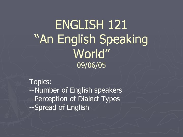 """ENGLISH 121 """"An English Speaking World"""" 09/06/05 Topics: --Number of English speakers --Perception of"""