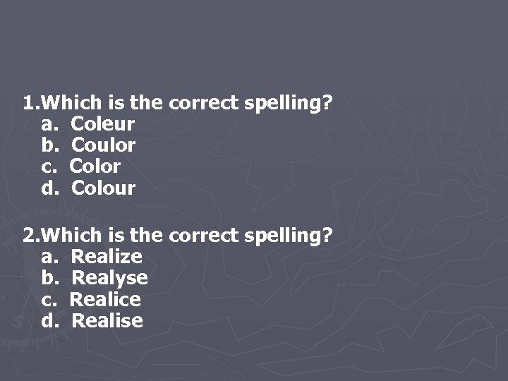 1. Which is the correct spelling? a. Coleur b. Coulor c. Color d. Colour