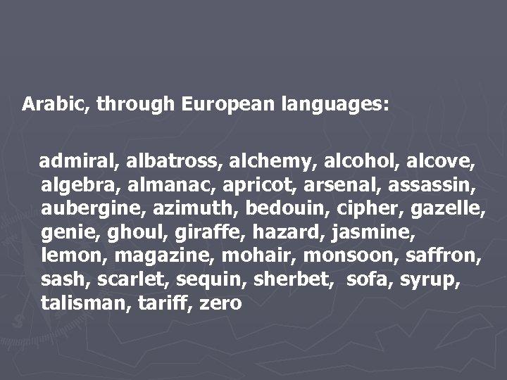 Arabic, through European languages: admiral, albatross, alchemy, alcohol, alcove, algebra, almanac, apricot, arsenal, assassin,