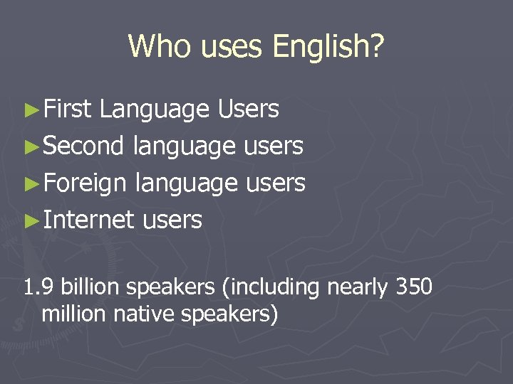 Who uses English? ►First Language Users ►Second language users ►Foreign language users ►Internet users
