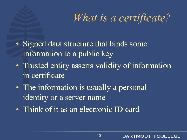 What is a certificate? • Signed data structure that binds some information to a