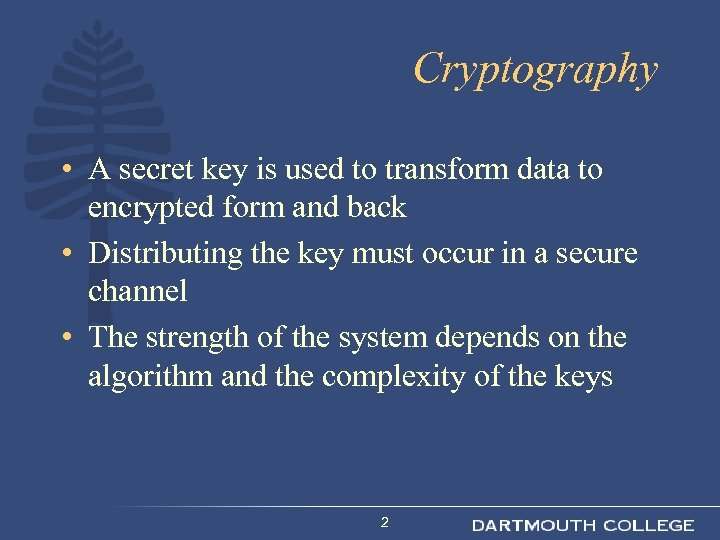 Cryptography • A secret key is used to transform data to encrypted form and